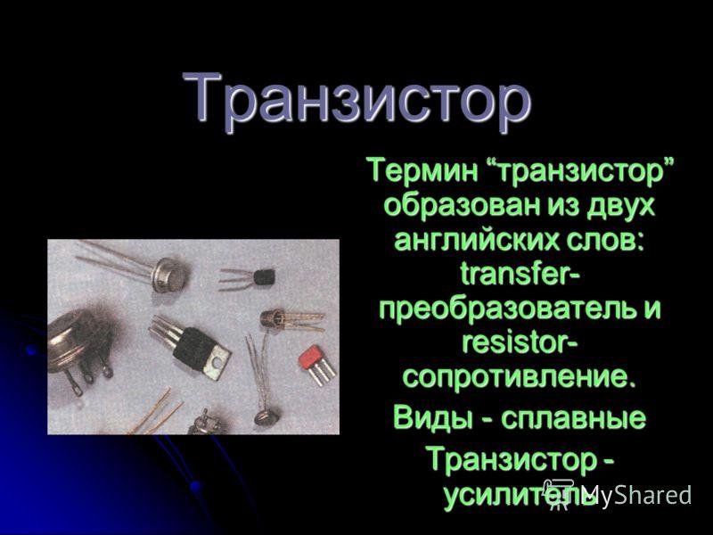 Транзистор Термин транзистор образован из двух английских слов: transfer- преобразователь и resistor- сопротивление. Виды - сплавные Транзистор - усилитель