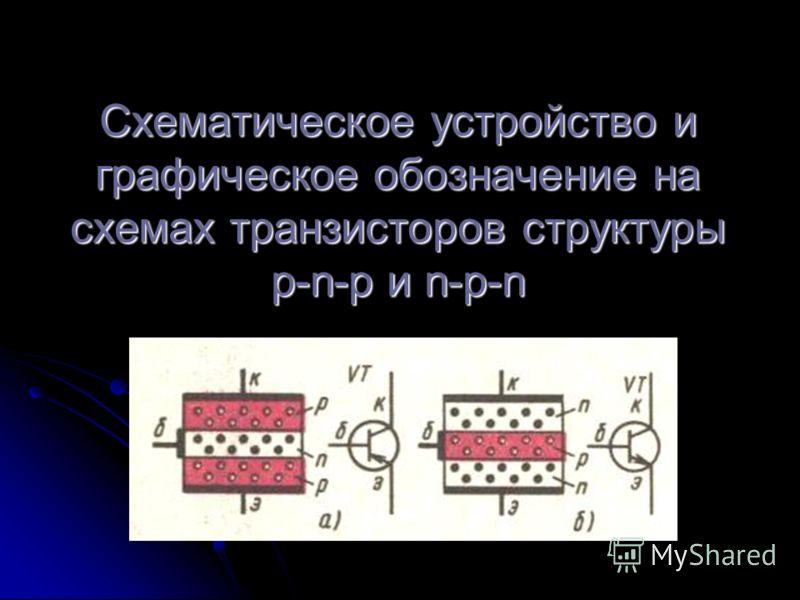 Схематическое устройство и графическое обозначение на схемах транзисторов структуры p-n-p и n-p-n