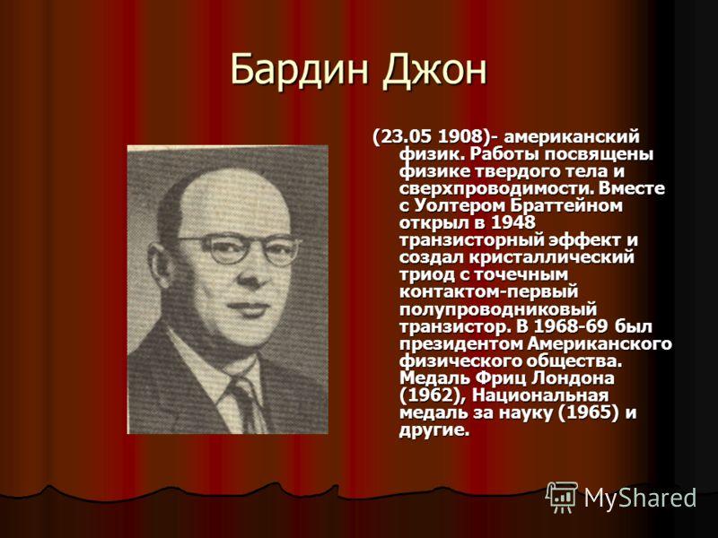 Бардин Джон (23.05 1908)- американский физик. Работы посвящены физике твердого тела и сверхпроводимости. Вместе с Уолтером Браттейном открыл в 1948 транзисторный эффект и создал кристаллический триод с точечным контактом-первый полупроводниковый тран