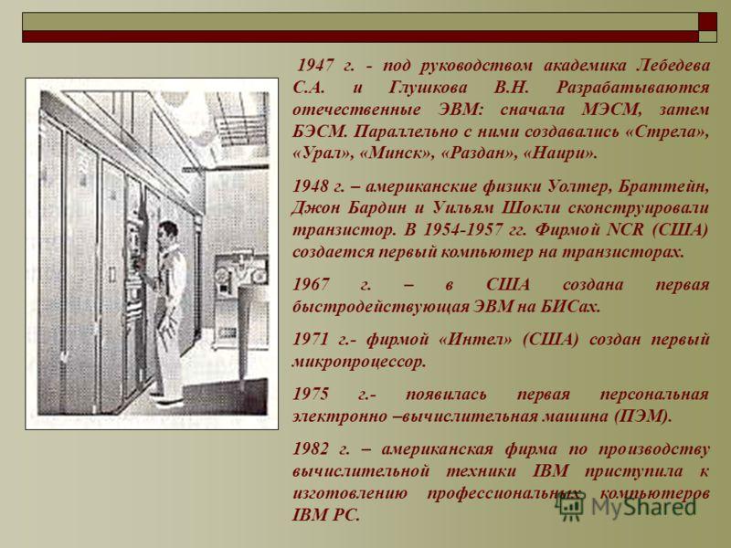 1947 г. - под руководством академика Лебедева С.А. и Глушкова В.Н. Разрабатываются отечественные ЭВМ: сначала МЭСМ, затем БЭСМ. Параллельно с ними создавались «Стрела», «Урал», «Минск», «Раздан», «Наири». 1948 г. – американские физики Уолтер, Браттей