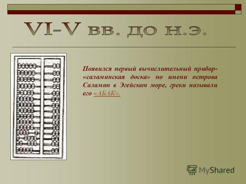 Появился первый вычислительный прибор- «саламинская доска» по имени острова Саламин в Эгейском море, греки называли его «АБАК».«АБАК».