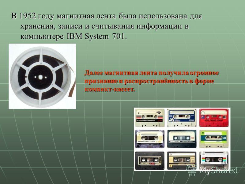 В 1952 году магнитная лента была использована для хранения, записи и считывания информации в компьютере IBM System 701. Далее магнитная лента получила огромное признание и распространённость в форме компакт-кассет.