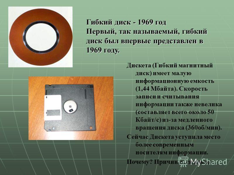 Гибкий диск - 1969 год Первый, так называемый, гибкий диск был впервые представлен в 1969 году. Дискета (Гибкий магнитный диск) имеет малую информационную емкость (1,44 Мбайта). Скорость записи и считывания информации также невелика (составляет всего