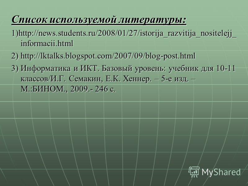 Список используемой литературы: 1)http://news.students.ru/2008/01/27/istorija_razvitija_nositelejj_ informacii.html 2) http://lktalks.blogspot.com/2007/09/blog-post.html 3) Информатика и ИКТ. Базовый уровень: учебник для 10-11 классов/И.Г. Семакин, Е