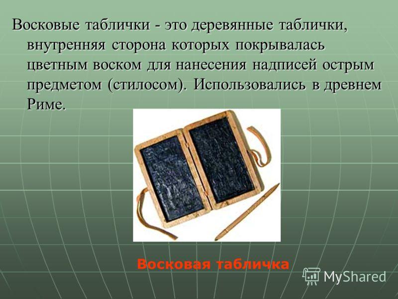 Восковые таблички - это деревянные таблички, внутренняя сторона которых покрывалась цветным воском для нанесения надписей острым предметом (стилосом). Использовались в древнем Риме. Восковая табличка