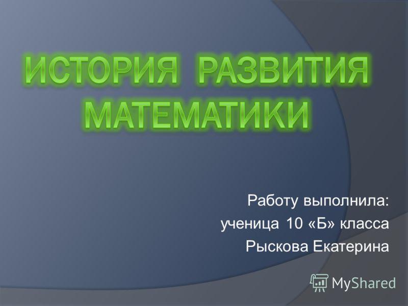 Работу выполнила: ученица 10 «Б» класса Рыскова Екатерина