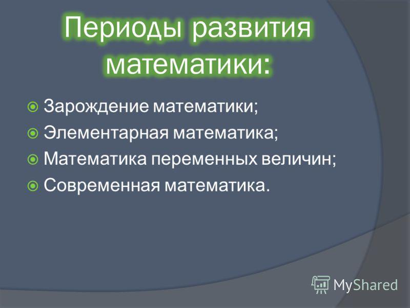 Зарождение математики; Элементарная математика; Математика переменных величин; Современная математика.