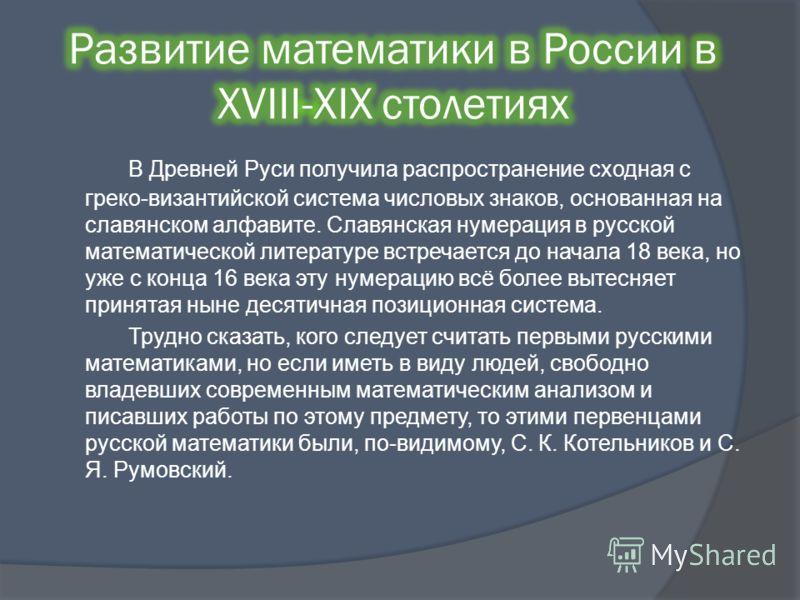 В Древней Руси получила распространение сходная с греко-византийской система числовых знаков, основанная на славянском алфавите. Славянская нумерация в русской математической литературе встречается до начала 18 века, но уже с конца 16 века эту нумера