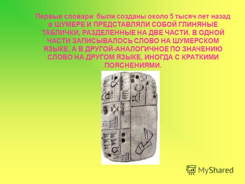 Первые словари были созданы около 5 тысяч лет назад в ШУМЕРЕ И ПРЕДСТАВЛЯЛИ СОБОЙ ГЛИНЯНЫЕ ТАБЛИЧКИ, РАЗДЕЛЕННЫЕ НА ДВЕ ЧАСТИ. В ОДНОЙ ЧАСТИ ЗАПИСЫВАЛОСЬ СЛОВО НА ШУМЕРСКОМ ЯЗЫКЕ, А В ДРУГОЙ-АНАЛОГИЧНОЕ ПО ЗНАЧЕНИЮ СЛОВО НА ДРУГОМ ЯЗЫКЕ, ИНОГДА С КРА