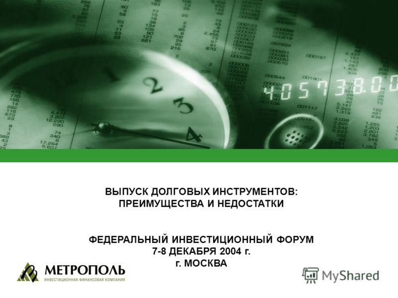 ВЫПУСК ДОЛГОВЫХ ИНСТРУМЕНТОВ: ПРЕИМУЩЕСТВА И НЕДОСТАТКИ ФЕДЕРАЛЬНЫЙ ИНВЕСТИЦИОННЫЙ ФОРУМ 7-8 ДЕКАБРЯ 2004 г. г. МОСКВА