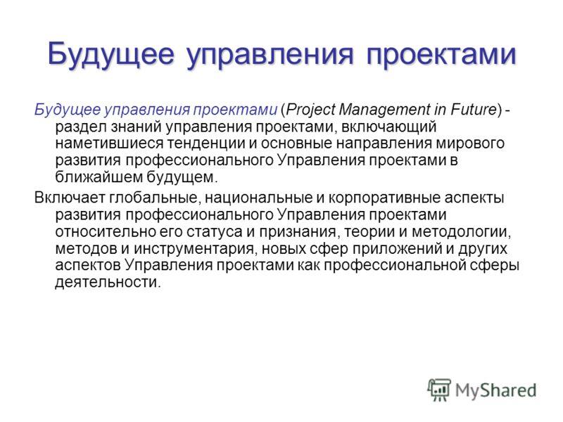 Будущее управления проектами Будущее управления проектами (Project Management in Future) - раздел знаний управления проектами, включающий наметившиеся тенденции и основные направления мирового развития профессионального Управления проектами в ближайш