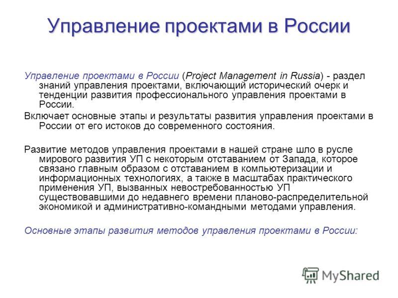 Управление проектами в России Управление проектами в России (Project Management in Russia) - раздел знаний управления проектами, включающий исторический очерк и тенденции развития профессионального управления проектами в России. Включает основные эта