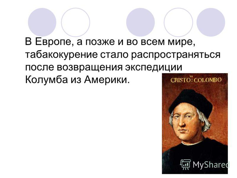 В Европе, а позже и во всем мире, табакокурение стало распространяться после возвращения экспедиции Колумба из Америки.