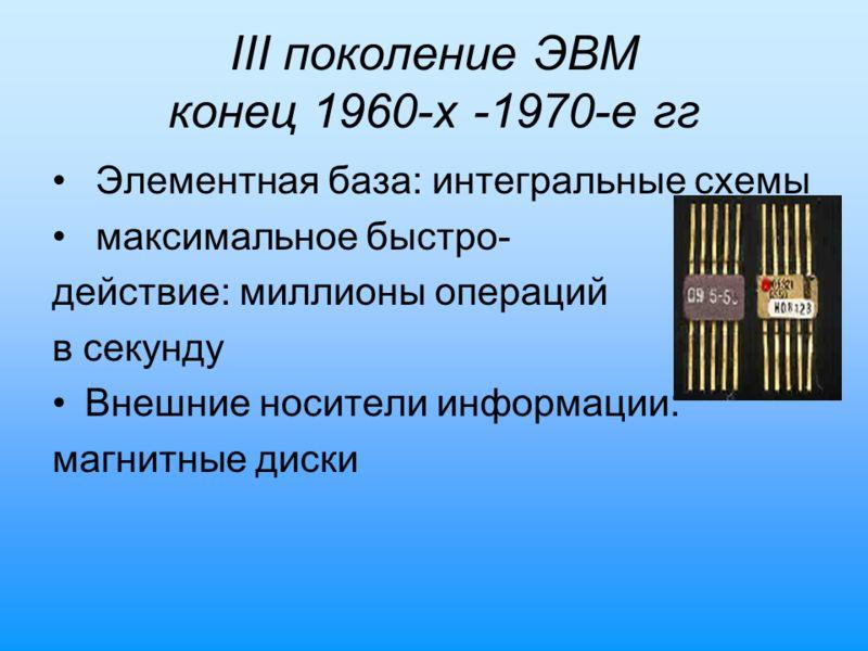 III поколение ЭВМ конец 1960-х -1970-е гг Элементная база: интегральные схемы максимальное быстро- действие: миллионы операций в секунду Внешние носители информации: магнитные диски