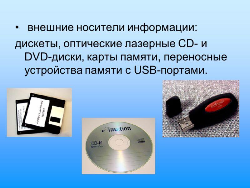 внешние носители информации: дискеты, оптические лазерные CD- и DVD-диски, карты памяти, переносные устройства памяти с USB-портами.
