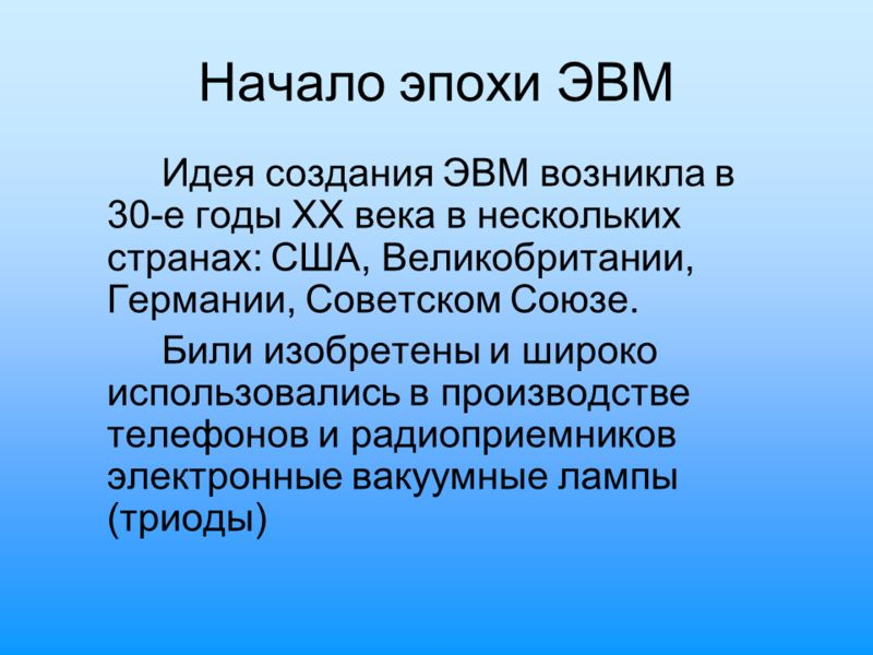 Начало эпохи ЭВМ Идея создания ЭВМ возникла в 30-е годы XX века в нескольких странах: США, Великобритании, Германии, Советском Союзе. Били изобретены и широко использовались в производстве телефонов и радиоприемников электронные вакуумные лампы (трио