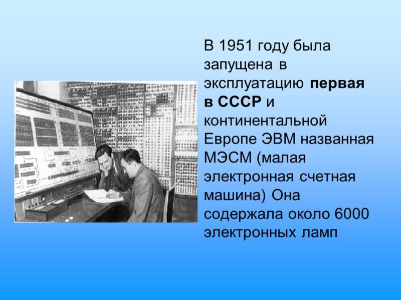 В 1951 году была запущена в эксплуатацию первая в СССР и континентальной Европе ЭВМ названная МЭСМ (малая электронная счетная машина) Она содержала около 6000 электронных ламп