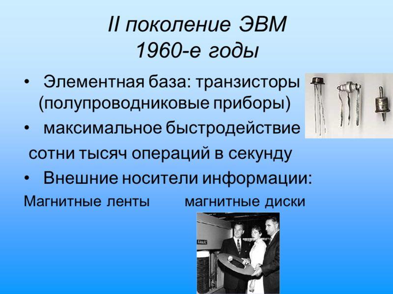 II поколение ЭВМ 1960-е годы Элементная база: транзисторы (полупроводниковые приборы) максимальное быстродействие сотни тысяч операций в секунду Внешние носители информации: Магнитные ленты магнитные диски