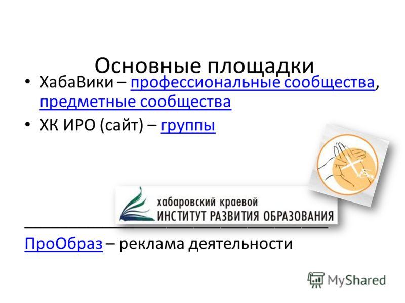 Основные площадки ХабаВики – профессиональные сообщества, предметные сообществапрофессиональные сообщества предметные сообщества ХК ИРО (сайт) – группыгруппы __________________________________ ПроОбразПроОбраз – реклама деятельности