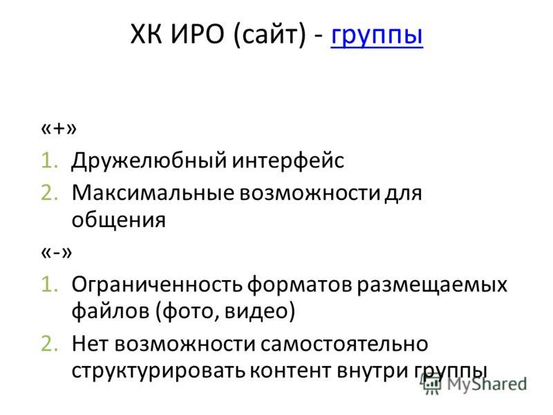 ХК ИРО (сайт) - группыгруппы «+» 1.Дружелюбный интерфейс 2.Максимальные возможности для общения «-» 1.Ограниченность форматов размещаемых файлов (фото, видео) 2.Нет возможности самостоятельно структурировать контент внутри группы