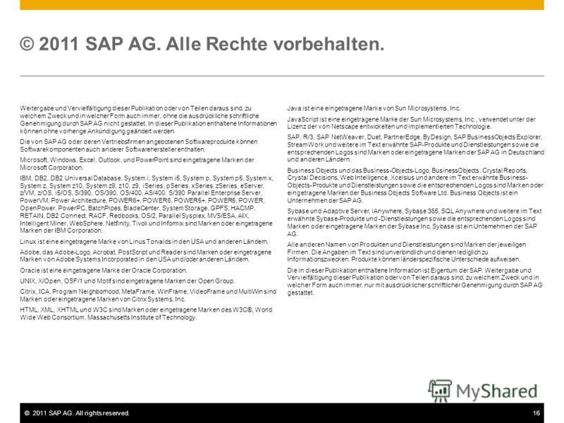 ©2011 SAP AG. All rights reserved.16 Weitergabe und Vervielfältigung dieser Publikation oder von Teilen daraus sind, zu welchem Zweck und in welcher Form auch immer, ohne die ausdrückliche schriftliche Genehmigung durch SAP AG nicht gestattet. In die