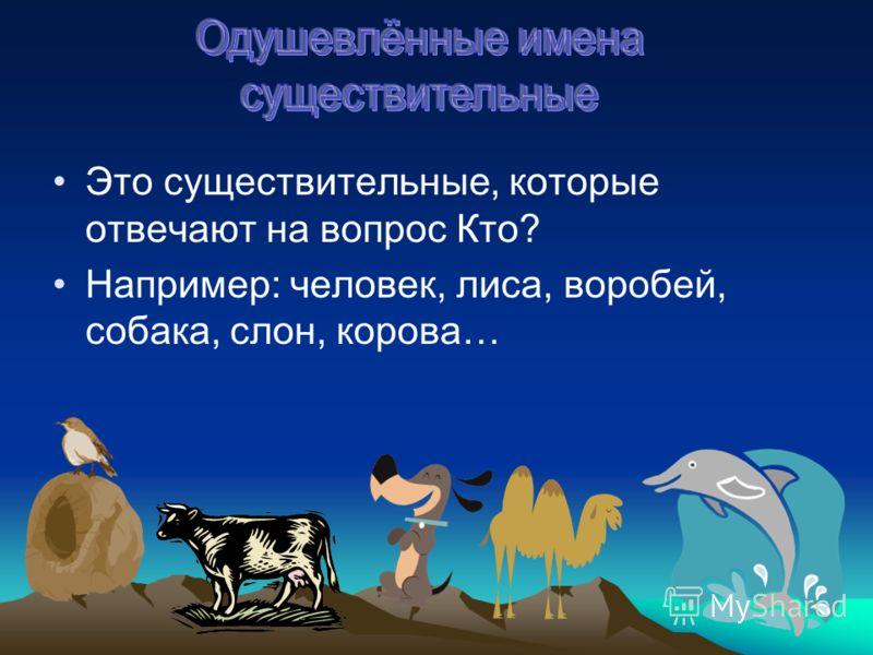 Это существительные, которые отвечают на вопрос Кто? Например: человек, лиса, воробей, собака, слон, корова…