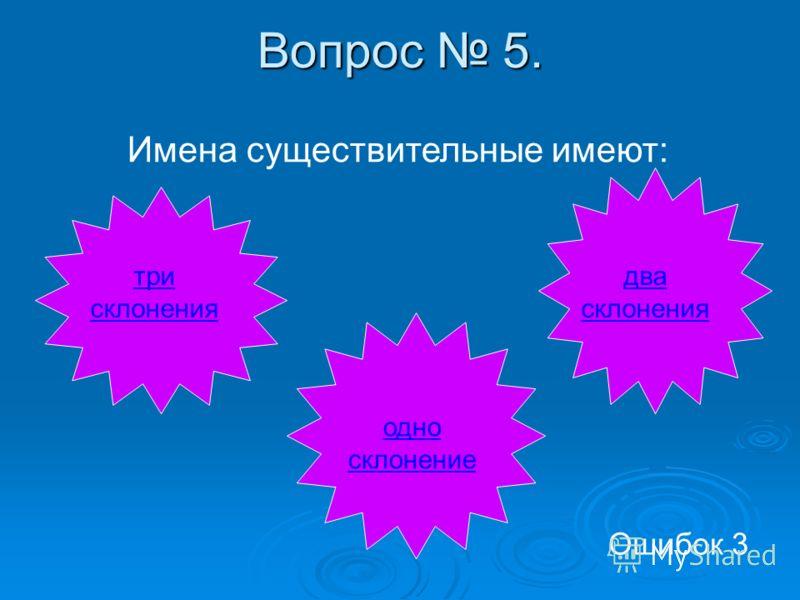 Вопрос 5. Имена существительные имеют: три склонения два склонения одно склонение Ошибок 3