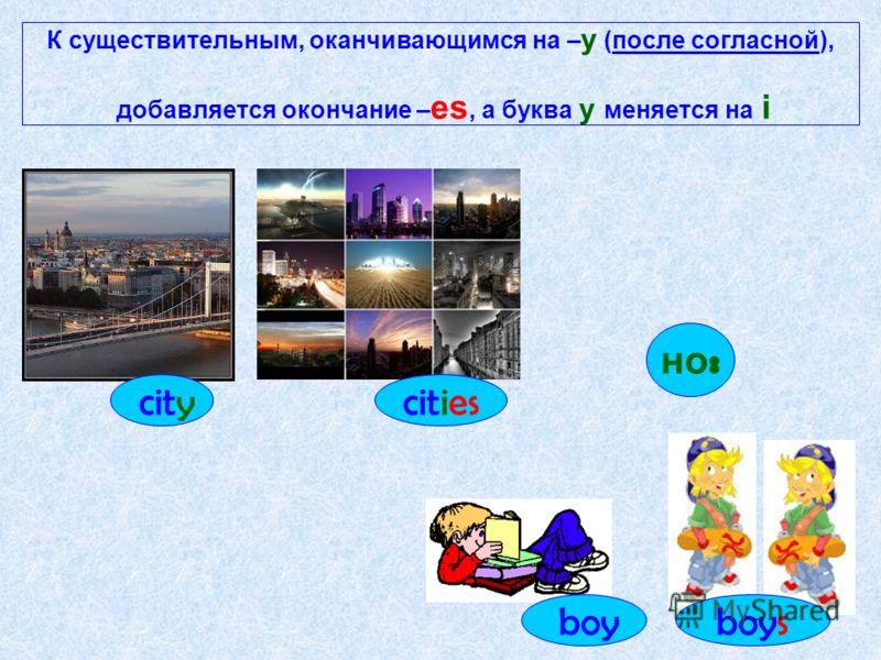 К существительным, оканчивающимся на – y (после согласной), добавляется окончание – es, а буква y меняется на i citycities но : boyboys