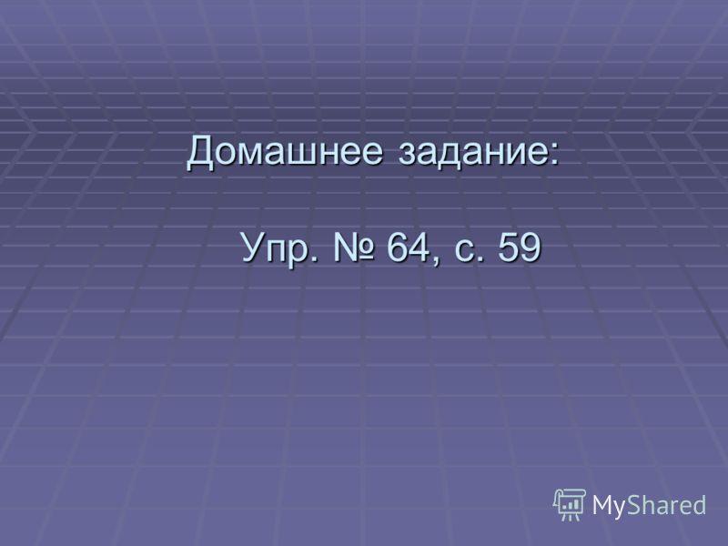 Домашнее задание: Упр. 64, с. 59 Домашнее задание: Упр. 64, с. 59
