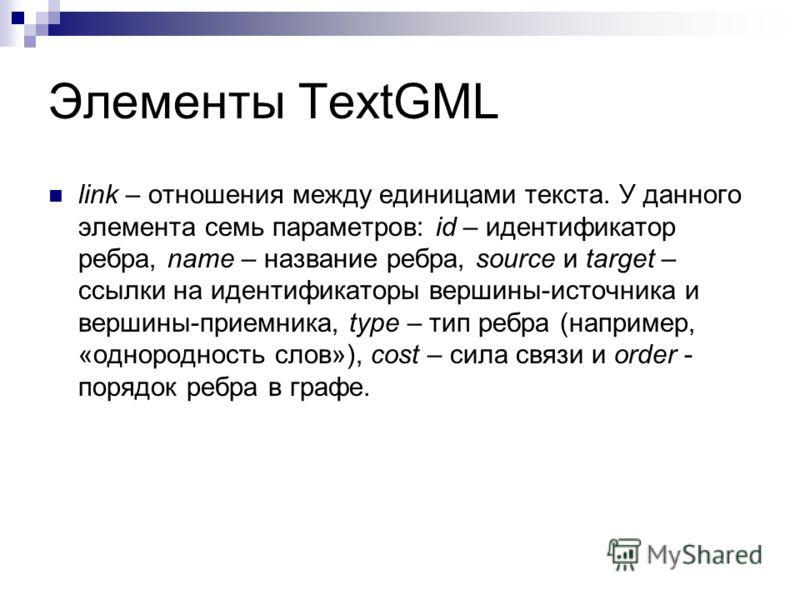 Элементы TextGML link – отношения между единицами текста. У данного элемента семь параметров: id – идентификатор ребра, name – название ребра, source и target – ссылки на идентификаторы вершины-источника и вершины-приемника, type – тип ребра (наприме