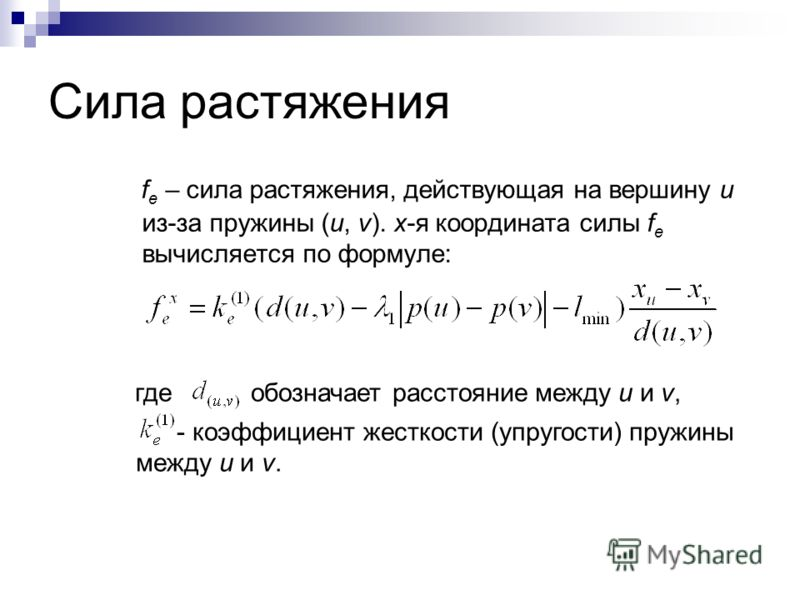 Сила растяжения f e – сила растяжения, действующая на вершину u из-за пружины (u, v). x-я координата силы f e вычисляется по формуле: где обозначает расстояние между u и v, - коэффициент жесткости (упругости) пружины между u и v.