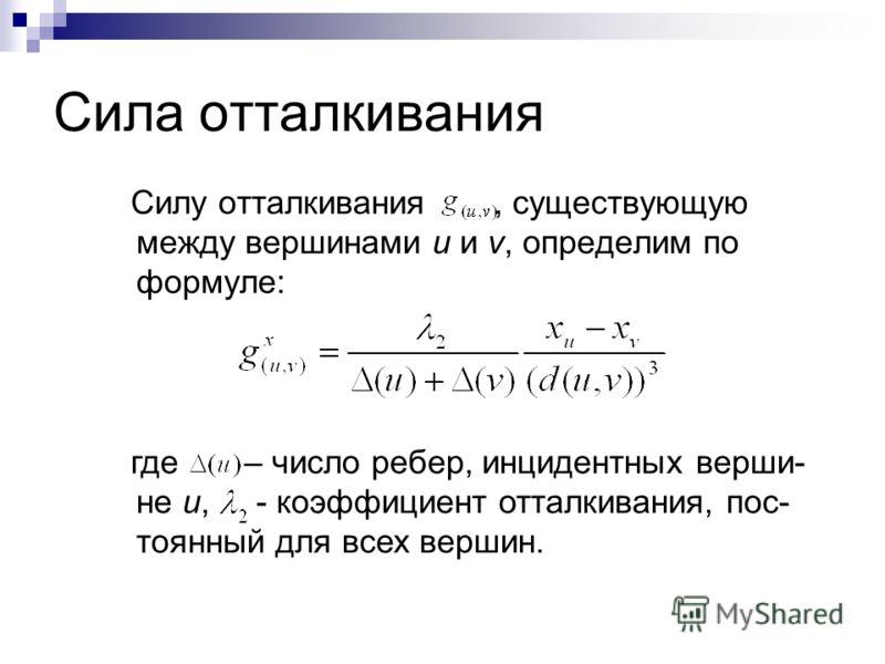 Сила отталкивания Силу отталкивания, существующую между вершинами u и v, определим по формуле: где – число ребер, инцидентных верши- не u, - коэффициент отталкивания, пос- тоянный для всех вершин.