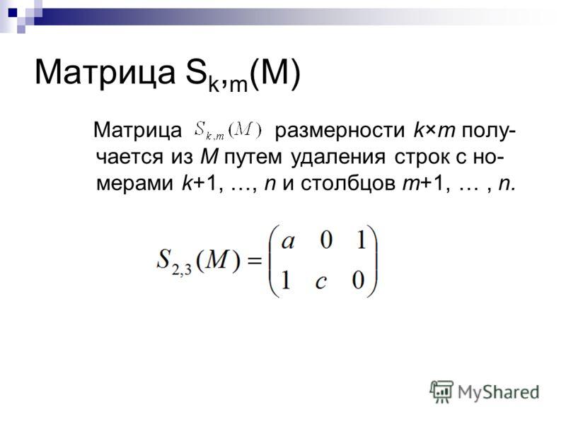 Матрица S k, m (M) Матрица размерности k×m полу- чается из M путем удаления строк с но- мерами k+1, …, n и столбцов m+1, …, n.