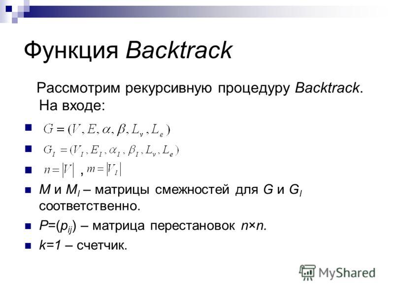 Функция Backtrack Рассмотрим рекурсивную процедуру Backtrack. На входе:, M и M I – матрицы смежностей для G и G I соответственно. P=(p ij ) – матрица перестановок n×n. k=1 – счетчик.