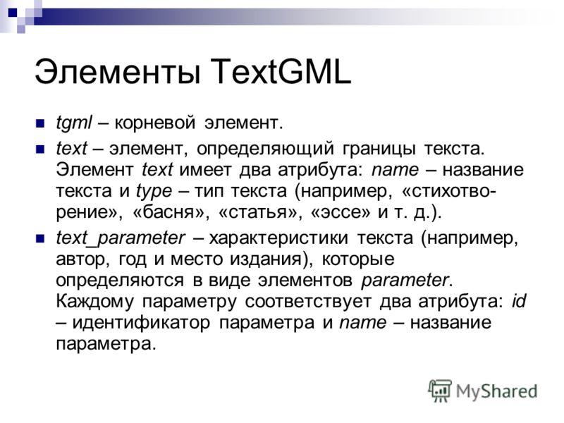 Элементы TextGML tgml – корневой элемент. text – элемент, определяющий границы текста. Элемент text имеет два атрибута: name – название текста и type – тип текста (например, «стихотво- рение», «басня», «статья», «эссе» и т. д.). text_parameter – хара