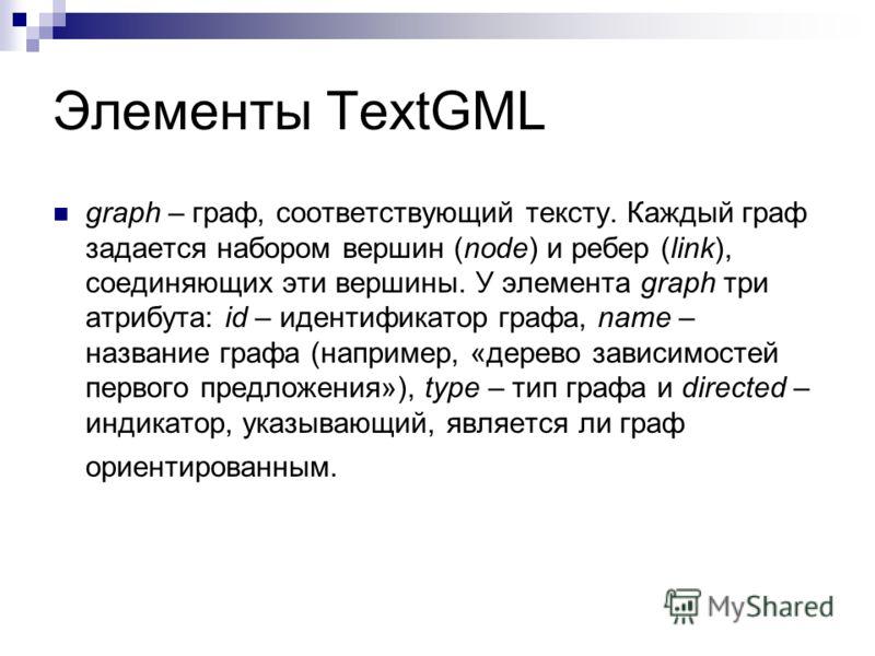 Элементы TextGML graph – граф, соответствующий тексту. Каждый граф задается набором вершин (node) и ребер (link), соединяющих эти вершины. У элемента graph три атрибута: id – идентификатор графа, name – название графа (например, «дерево зависимостей