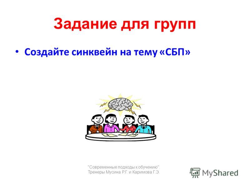 Задание для групп Создайте синквейн на тему «СБП» Современные подходы к обучению. Тренеры Мусина Р.Г. и Каримова Г.Э.