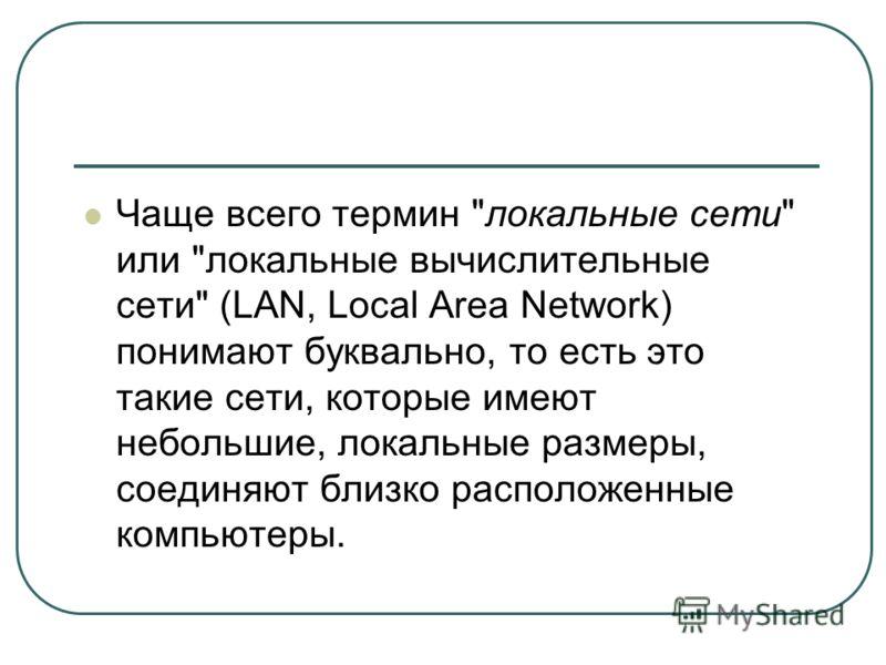 Чаще всего термин локальные сети или локальные вычислительные сети (LAN, Local Area Network) понимают буквально, то есть это такие сети, которые имеют небольшие, локальные размеры, соединяют близко расположенные компьютеры.