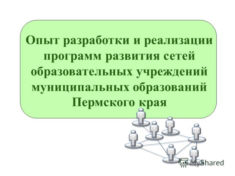 Опыт разработки и реализации программ развития сетей образовательных учреждений муниципальных образований Пермского края
