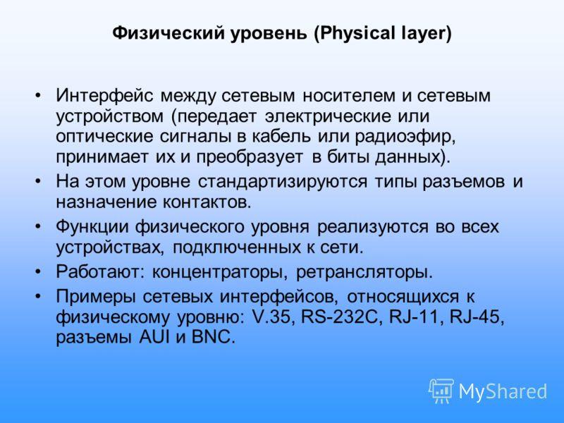 Физический уровень (Physical layer) Интерфейс между сетевым носителем и сетевым устройством (передает электрические или оптические сигналы в кабель или радиоэфир, принимает их и преобразует в биты данных). На этом уровне стандартизируются типы разъем