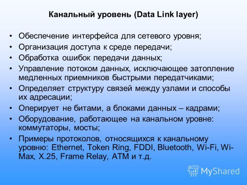 Канальный уровень (Data Link layer) Обеспечение интерфейса для сетевого уровня; Организация доступа к среде передачи; Обработка ошибок передачи данных; Управление потоком данных, исключающее затопление медленных приемников быстрыми передатчиками; Опр