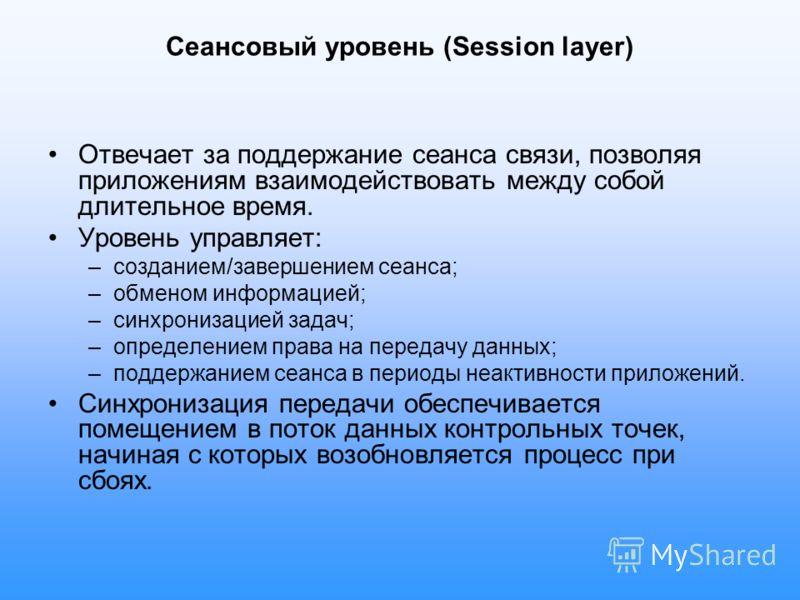 Сеансовый уровень (Session layer) Отвечает за поддержание сеанса связи, позволяя приложениям взаимодействовать между собой длительное время. Уровень управляет: –созданием/завершением сеанса; –обменом информацией; –синхронизацией задач; –определением