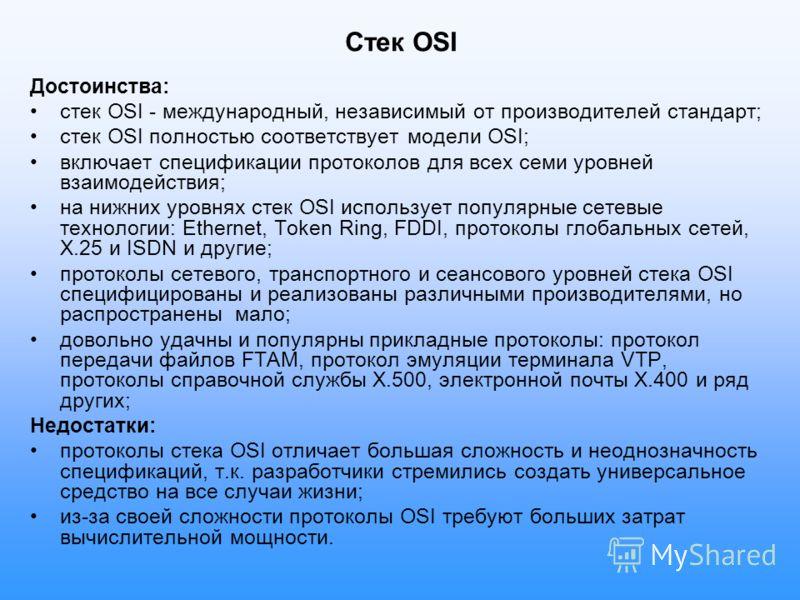 Стек OSI Достоинства: стек OSI - международный, независимый от производителей стандарт; стек OSI полностью соответствует модели OSI; включает спецификации протоколов для всех семи уровней взаимодействия; на нижних уровнях стек OSI использует популярн