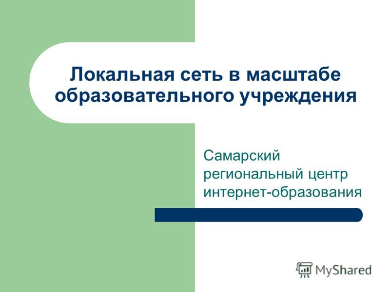Локальная сеть в масштабе образовательного учреждения Самарский региональный центр интернет-образования