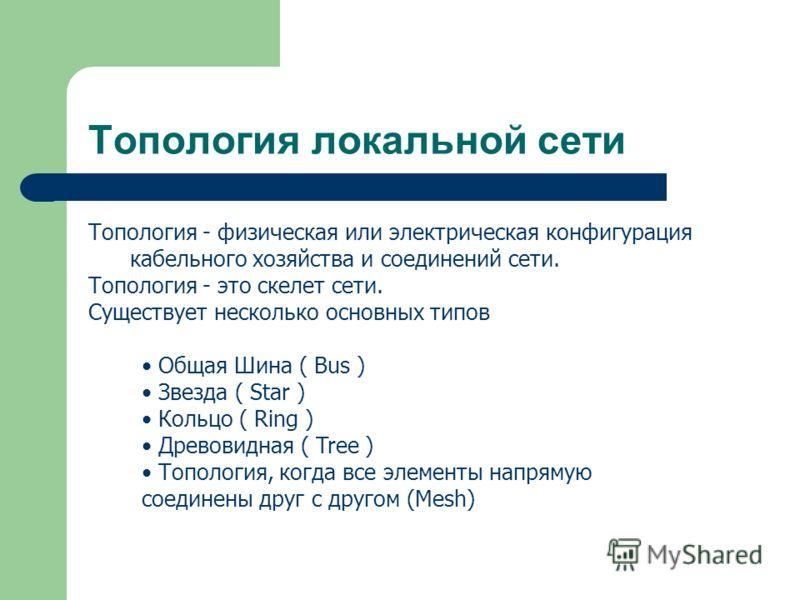 Топология локальной сети Топология - физическая или электрическая конфигурация кабельного хозяйства и соединений сети. Топология - это скелет сети. Существует несколько основных типов Общая Шина ( Bus ) Звезда ( Star ) Кольцо ( Ring ) Древовидная ( T