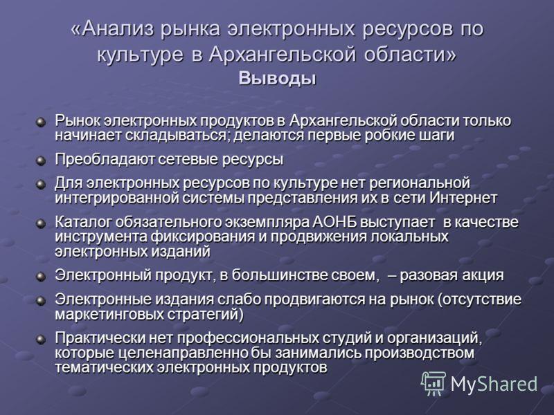 Рынок электронных продуктов в Архангельской области только начинает складываться; делаются первые робкие шаги Преобладают сетевые ресурсы Для электронных ресурсов по культуре нет региональной интегрированной системы представления их в сети Интернет К