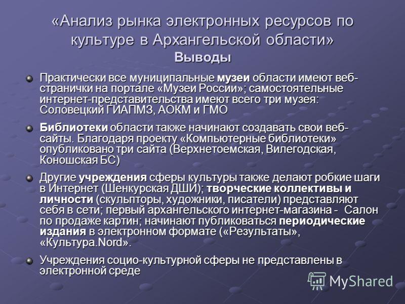 Практически все муниципальные музеи области имеют веб- странички на портале «Музеи России»; самостоятельные интернет-представительства имеют всего три музея: Соловецкий ГИАПМЗ, АОКМ и ГМО Библиотеки области также начинают создавать свои веб- сайты. Б