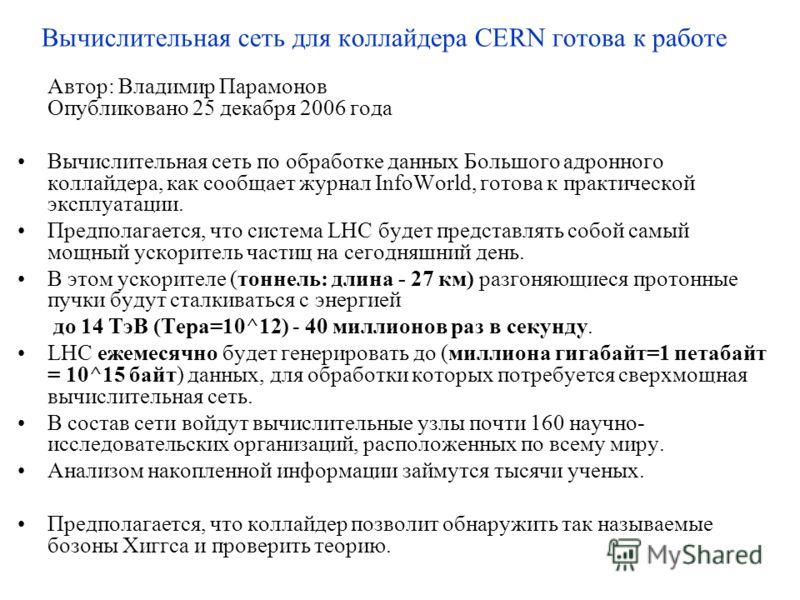 Вычислительная сеть для коллайдера CERN готова к работе Автор: Владимир Парамонов Опубликовано 25 декабря 2006 года Вычислительная сеть по обработке данных Большого адронного коллайдера, как сообщает журнал InfoWorld, готова к практической эксплуатац