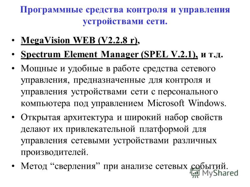 Программные средства контроля и управления устройствами сети. MegaVision WEB (V2.2.8 r), Spectrum Element Manager (SPEL V.2.1), и т.д. Мощные и удобные в работе средства сетевого управления, предназначенные для контроля и управления устройствами сети