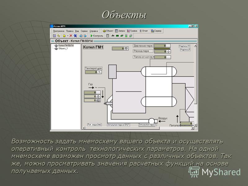 Объекты Возможность задать мнемосхему вашего объекта и осуществлять оперативный контроль технологических параметров. На одной мнемосхеме возможен просмотр данных с различных объектов. Так же, можно просматривать значения расчетных функций на основе п